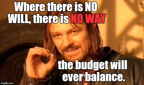 One Does Not Simply Meme | Where there is NO WILL, there is NO WAY the budget will ever balance. NO WAY | image tagged in memes,one does not simply | made w/ Imgflip meme maker