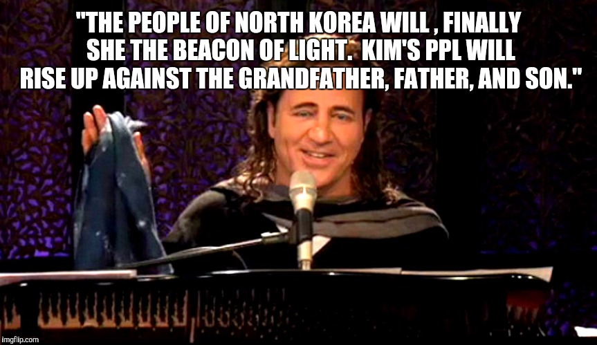 """THE PEOPLE OF NORTH KOREA WILL , FINALLY SHE THE BEACON OF LIGHT.  KIM'S PPL WILL RISE UP AGAINST THE GRANDFATHER, FATHER, AND SON."" 