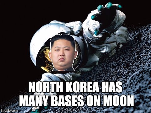 NORTH KOREA HAS MANY BASES ON MOON | made w/ Imgflip meme maker