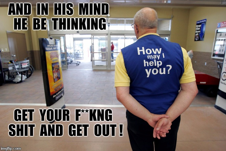 Walmart help |  AND  IN  HIS  MIND   HE  BE  THINKING; GET  YOUR  F**KNG  SHIT  AND  GET  OUT ! | image tagged in walmart help | made w/ Imgflip meme maker