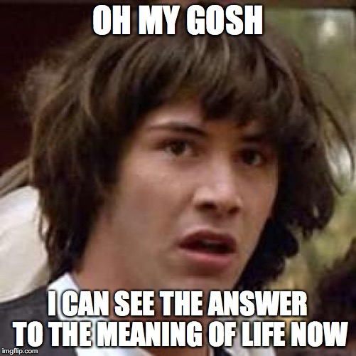 Conspiracy Keanu Meme | OH MY GOSH I CAN SEE THE ANSWER TO THE MEANING OF LIFE NOW | image tagged in memes,conspiracy keanu | made w/ Imgflip meme maker