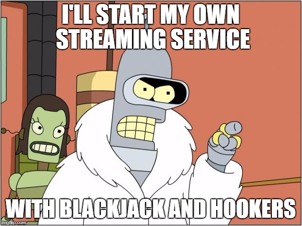 Bender Meme | I'LL START MY OWN STREAMING SERVICE WITH BLACKJACK AND HOOKERS | image tagged in memes,bender,AdviceAnimals | made w/ Imgflip meme maker
