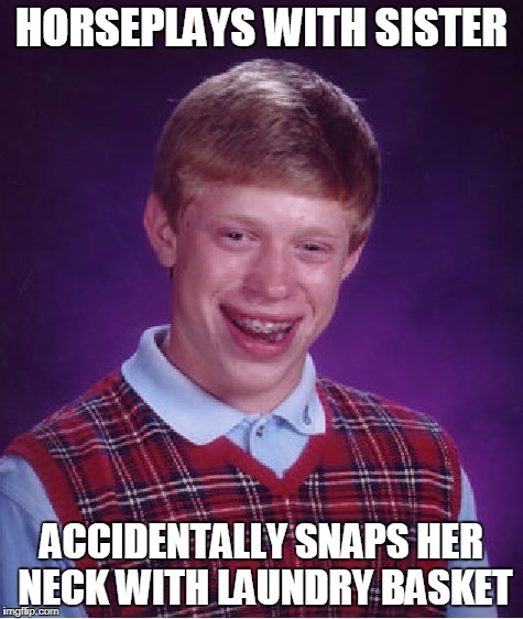 Bad Luck Brian Meme | HORSEPLAYS WITH SISTER ACCIDENTALLY SNAPS HER NECK WITH LAUNDRY BASKET | image tagged in memes,bad luck brian | made w/ Imgflip meme maker