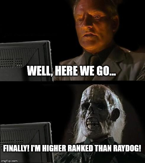 Ill Just Wait Here Meme | WELL, HERE WE GO... FINALLY! I'M HIGHER RANKED THAN RAYDOG! | image tagged in memes,ill just wait here | made w/ Imgflip meme maker
