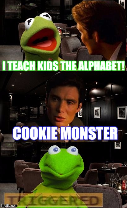 Kermit Triggered | I TEACH KIDS THE ALPHABET! COOKIE MONSTER | image tagged in kermit triggered,scumbag | made w/ Imgflip meme maker