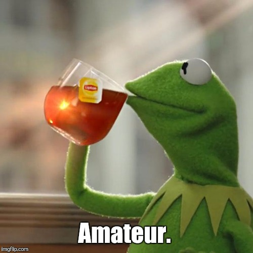 But Thats None Of My Business Meme | Amateur. | image tagged in memes,but thats none of my business,kermit the frog | made w/ Imgflip meme maker
