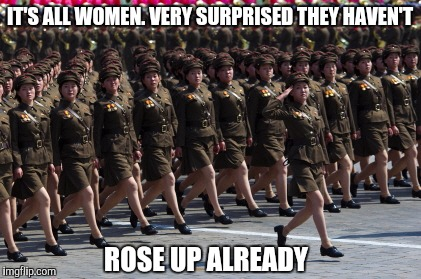 IT'S ALL WOMEN. VERY SURPRISED THEY HAVEN'T ROSE UP ALREADY | made w/ Imgflip meme maker