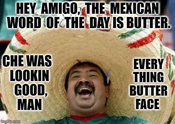 mexican | HEY  AMIGO,  THE  MEXICAN WORD  OF  THE  DAY IS BUTTER. EVERY  THING  BUTTER FACE CHE WAS  LOOKIN  GOOD, MAN | image tagged in mexican | made w/ Imgflip meme maker