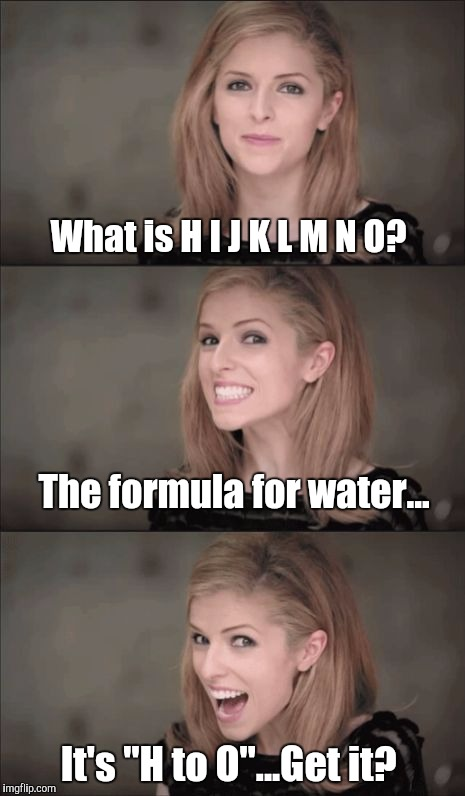 "Bad Pun Anna Kendrick Meme | What is H I J K L M N O? The formula for water... It's ""H to O""...Get it? 