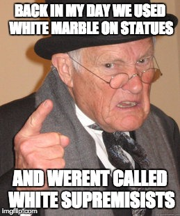 Back In My Day Meme | BACK IN MY DAY WE USED WHITE MARBLE ON STATUES AND WERENT CALLED WHITE SUPREMISISTS | image tagged in memes,back in my day | made w/ Imgflip meme maker