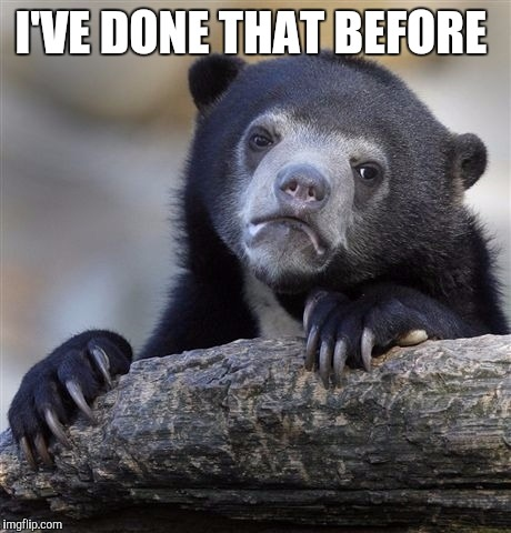 Confession Bear Meme | I'VE DONE THAT BEFORE | image tagged in memes,confession bear | made w/ Imgflip meme maker