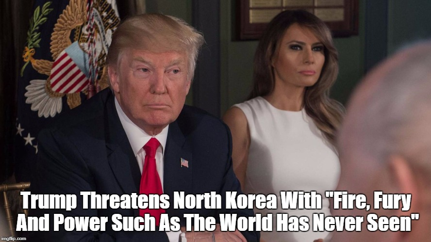 "Trump Threatens North Korea With ""Fire, Fury And Power Such As The World Has Never Seen"" 