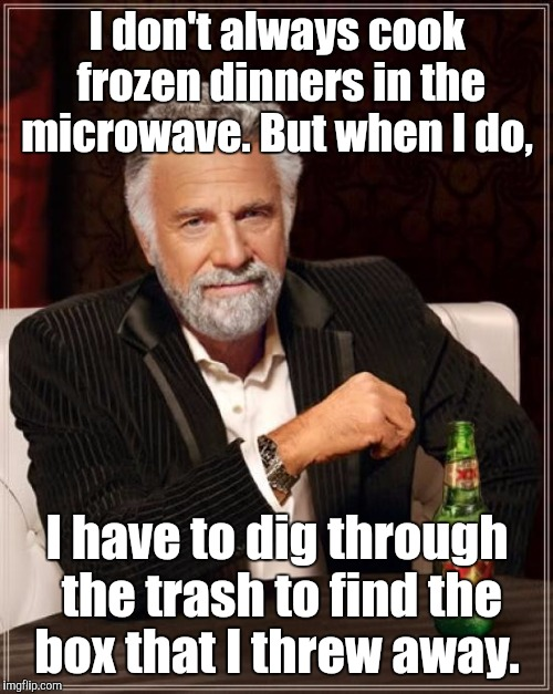 The Most Interesting Man In The World Meme | I don't always cook frozen dinners in the microwave. But when I do, I have to dig through the trash to find the box that I threw away. | image tagged in memes,the most interesting man in the world | made w/ Imgflip meme maker