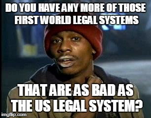 Y'all Got Any More Of That Meme | DO YOU HAVE ANY MORE OF THOSE FIRST WORLD LEGAL SYSTEMS THAT ARE AS BAD AS THE US LEGAL SYSTEM? | image tagged in memes,yall got any more of | made w/ Imgflip meme maker