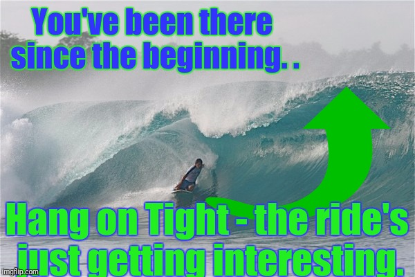 You've been there since the beginning. . Hang on Tight - the ride's just getting interesting. | made w/ Imgflip meme maker