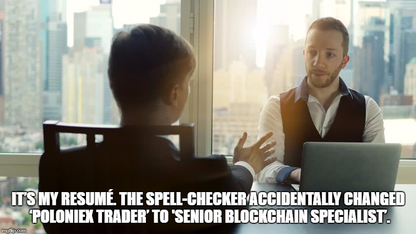 At the start-up... | IT'S MY RESUMÉ. THE SPELL-CHECKER ACCIDENTALLY CHANGED 'POLONIEX TRADER' TO 'SENIOR BLOCKCHAIN SPECIALIST'. | image tagged in bitcoin | made w/ Imgflip meme maker