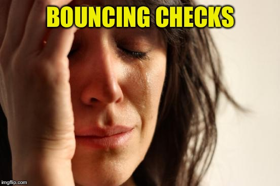 First World Problems Meme | BOUNCING CHECKS | image tagged in memes,first world problems | made w/ Imgflip meme maker