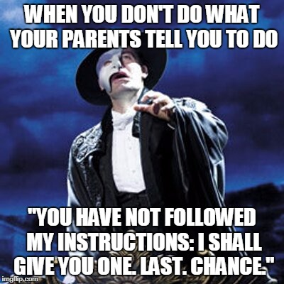 "WHEN YOU DON'T DO WHAT YOUR PARENTS TELL YOU TO DO ""YOU HAVE NOT FOLLOWED MY INSTRUCTIONS: I SHALL GIVE YOU ONE. LAST. CHANCE."" 