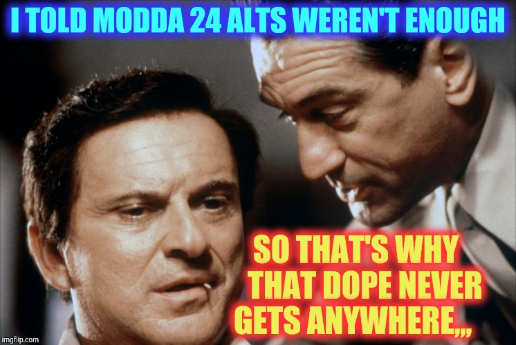 Pesci and De Niro Goodfellas | I TOLD MODDA 24 ALTS WEREN'T ENOUGH SO THAT'S WHY   THAT DOPE NEVER GETS ANYWHERE,,, | image tagged in pesci and de niro goodfellas | made w/ Imgflip meme maker