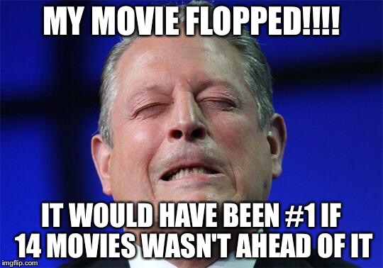 This guy is just to hilarious to pass up | MY MOVIE FLOPPED!!!! IT WOULD HAVE BEEN #1 IF 14 MOVIES WASN'T AHEAD OF IT | image tagged in al gore | made w/ Imgflip meme maker