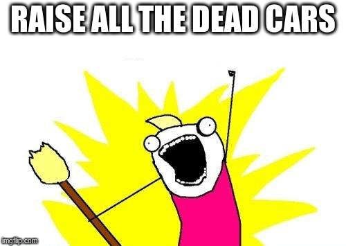X All The Y Meme | RAISE ALL THE DEAD CARS | image tagged in memes,x all the y | made w/ Imgflip meme maker