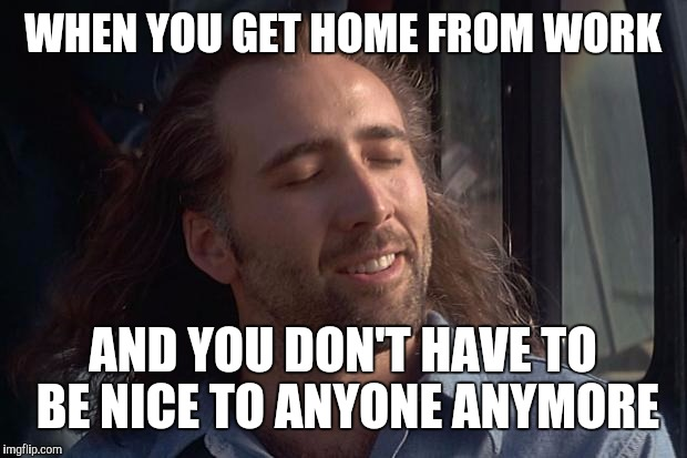 How it feels |  WHEN YOU GET HOME FROM WORK; AND YOU DON'T HAVE TO BE NICE TO ANYONE ANYMORE | image tagged in nicholas cage | made w/ Imgflip meme maker