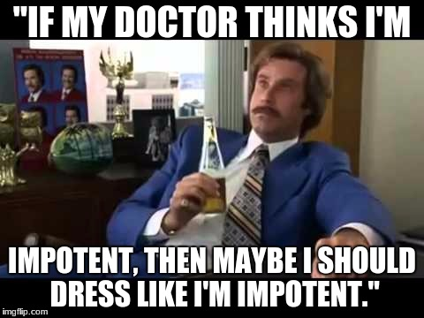 "Well That Escalated Quickly | ""IF MY DOCTOR THINKS I'M IMPOTENT, THEN MAYBE I SHOULD DRESS LIKE I'M IMPOTENT."" 
