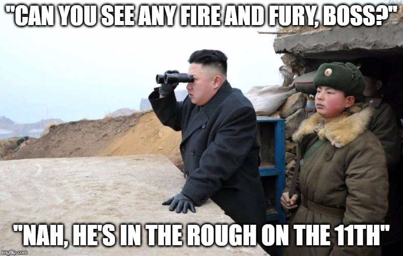 """CAN YOU SEE ANY FIRE AND FURY, BOSS?"" ""NAH, HE'S IN THE ROUGH ON THE 11TH"" 