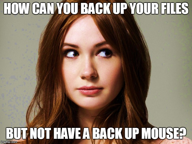 HOW CAN YOU BACK UP YOUR FILES BUT NOT HAVE A BACK UP MOUSE? | made w/ Imgflip meme maker