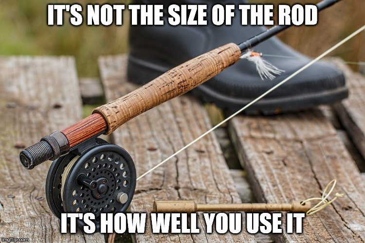 IT'S NOT THE SIZE OF THE ROD IT'S HOW WELL YOU USE IT | made w/ Imgflip meme maker