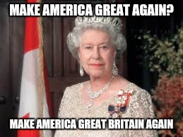 MAKE AMERICA GREAT AGAIN? MAKE AMERICA GREAT BRITAIN AGAIN | image tagged in queen elizabeth | made w/ Imgflip meme maker