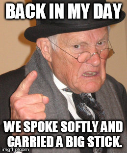 Back In My Day Meme | BACK IN MY DAY WE SPOKE SOFTLY AND CARRIED A BIG STICK. | image tagged in memes,back in my day | made w/ Imgflip meme maker