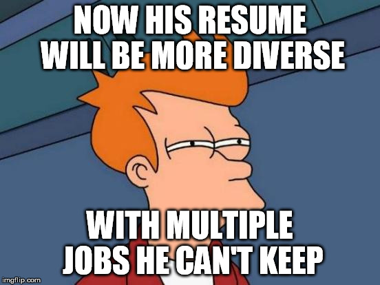 Futurama Fry Meme | NOW HIS RESUME WILL BE MORE DIVERSE WITH MULTIPLE JOBS HE CAN'T KEEP | image tagged in memes,futurama fry | made w/ Imgflip meme maker