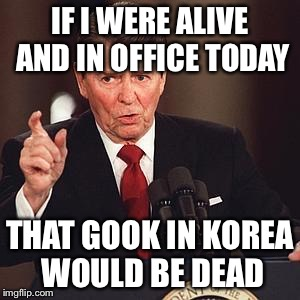Reagan on Kim Jong Un | IF I WERE ALIVE AND IN OFFICE TODAY THAT GOOK IN KOREA WOULD BE DEAD | image tagged in angry reagan,kim jong un,north korea | made w/ Imgflip meme maker