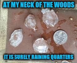 AT MY NECK OF THE WOODS IT IS SURELY RAINING QUARTERS | made w/ Imgflip meme maker