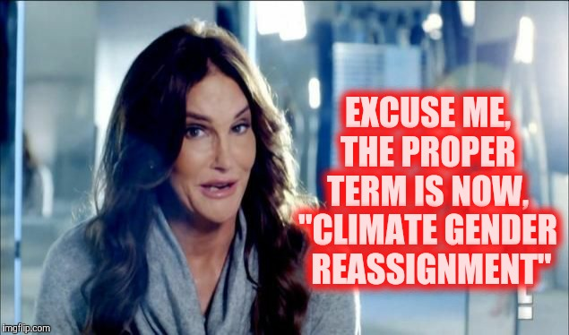 "Because Global Warming becoming Climate Change just isn't enough,,, | EXCUSE ME, THE PROPER TERM IS NOW, ""CLIMATE GENDER  REASSIGNMENT"" 