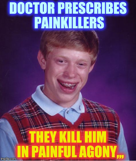 Bad Luck Brian Meme | DOCTOR PRESCRIBES PAINKILLERS THEY KILL HIM   IN PAINFUL AGONY,,, | image tagged in memes,bad luck brian | made w/ Imgflip meme maker