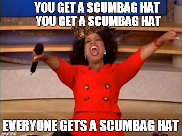 Oprah You Get A Meme | YOU GET A SCUMBAG HAT YOU GET A SCUMBAG HAT EVERYONE GETS A SCUMBAG HAT | image tagged in memes,oprah you get a,scumbag | made w/ Imgflip meme maker