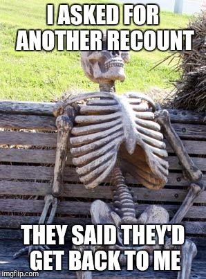 Waiting Skeleton Meme | I ASKED FOR ANOTHER RECOUNT THEY SAID THEY'D GET BACK TO ME | image tagged in memes,waiting skeleton | made w/ Imgflip meme maker