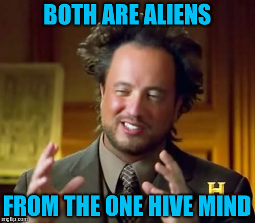 Ancient Aliens Meme | BOTH ARE ALIENS FROM THE ONE HIVE MIND | image tagged in memes,ancient aliens | made w/ Imgflip meme maker