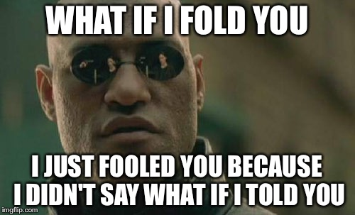 Matrix Morpheus Meme | WHAT IF I FOLD YOU I JUST FOOLED YOU BECAUSE I DIDN'T SAY WHAT IF I TOLD YOU | image tagged in memes,matrix morpheus | made w/ Imgflip meme maker