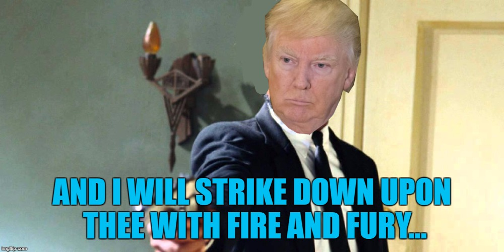 Donald Trump 8:17 :) | AND I WILL STRIKE DOWN UPON THEE WITH FIRE AND FURY... | image tagged in memes,donald trump,fire and fury,north korea,politics,kim jong un | made w/ Imgflip meme maker
