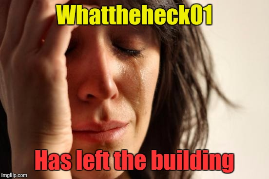First World Problems Meme | Whattheheck01 Has left the building | image tagged in memes,first world problems | made w/ Imgflip meme maker