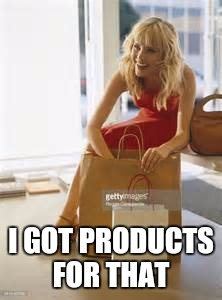 I GOT PRODUCTS FOR THAT | made w/ Imgflip meme maker