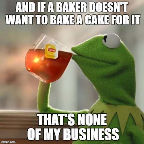 But Thats None Of My Business Meme | AND IF A BAKER DOESN'T WANT TO BAKE A CAKE FOR IT THAT'S NONE OF MY BUSINESS | image tagged in memes,but thats none of my business,kermit the frog | made w/ Imgflip meme maker