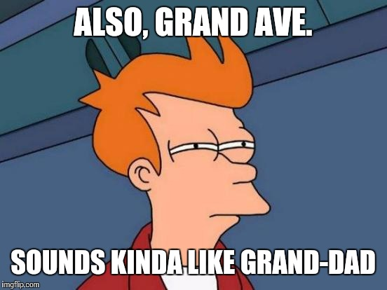 Futurama Fry Meme | ALSO, GRAND AVE. SOUNDS KINDA LIKE GRAND-DAD | image tagged in memes,futurama fry | made w/ Imgflip meme maker