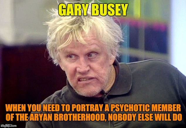 GARY BUSEY WHEN YOU NEED TO PORTRAY A PSYCHOTIC MEMBER OF THE ARYAN BROTHERHOOD, NOBODY ELSE WILL DO | made w/ Imgflip meme maker