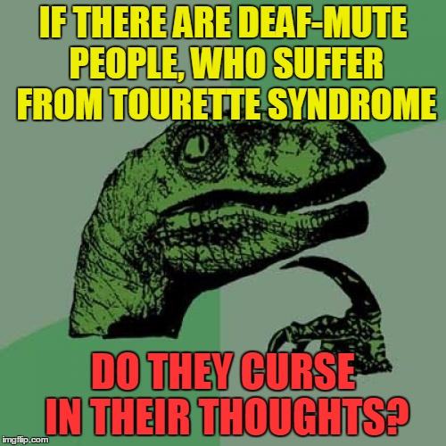 Philosoraptor | IF THERE ARE DEAF-MUTE PEOPLE, WHO SUFFER FROM TOURETTE SYNDROME DO THEY CURSE IN THEIR THOUGHTS? | image tagged in memes,philosoraptor,funny,deaf-mute,deaf,tourette | made w/ Imgflip meme maker
