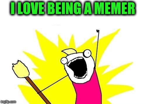 X All The Y Meme | I LOVE BEING A MEMER | image tagged in memes,x all the y | made w/ Imgflip meme maker