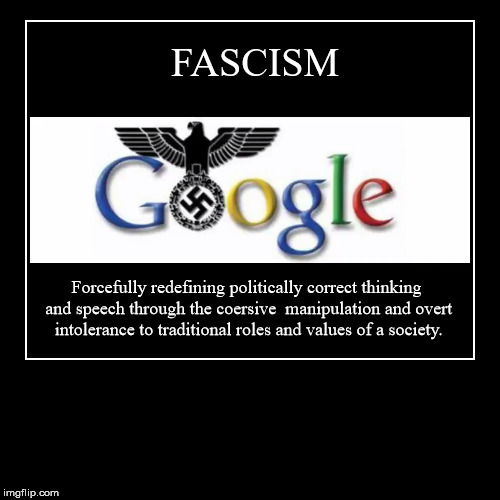 Googlism=Fascism | FASCISM | Forcefully redefining politically correct thinking and speech through the coersive  manipulation and overt intolerance to traditio | image tagged in demotivationals,fascism,google,evil | made w/ Imgflip demotivational maker